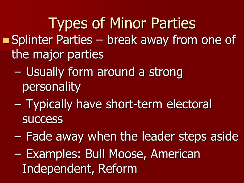 Types of Minor Parties Splinter Parties – break away from one of the major parties. Usually form around a strong personality.