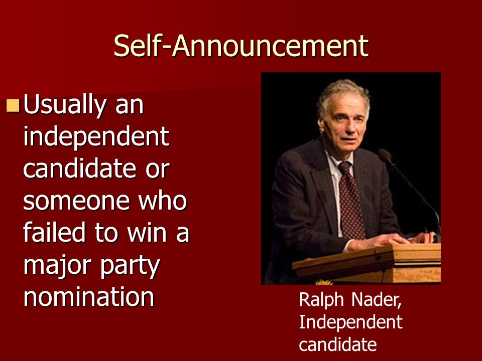 Self-Announcement Usually an independent candidate or someone who failed to win a major party nomination.