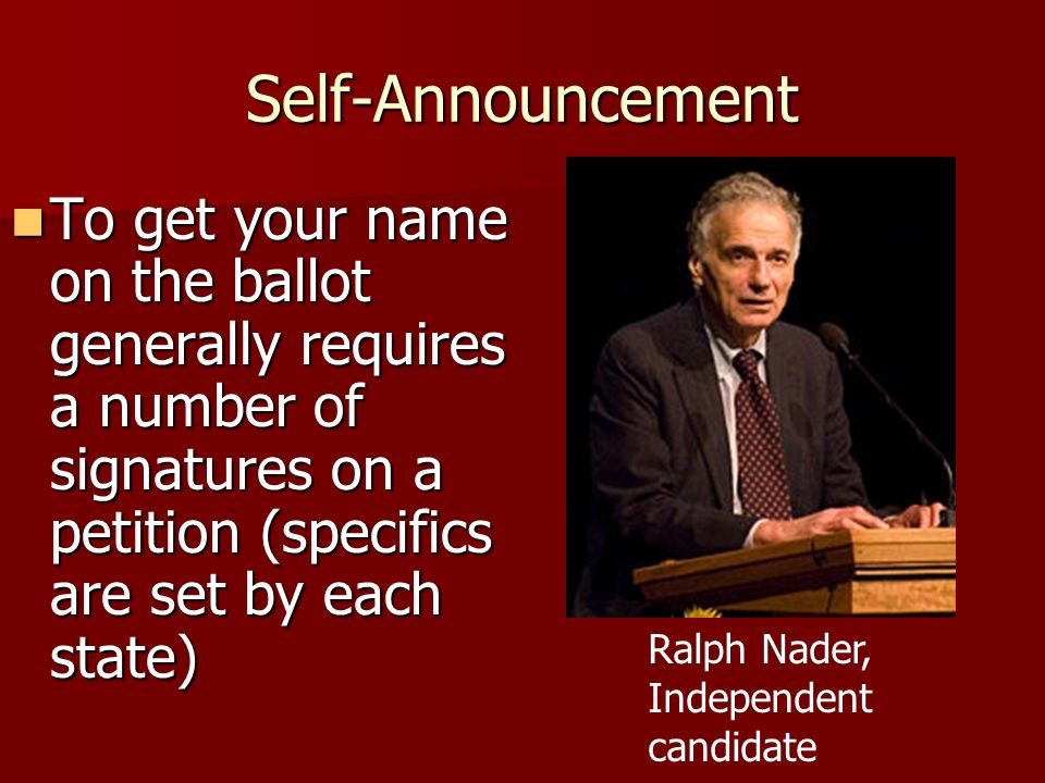 Self-Announcement To get your name on the ballot generally requires a number of signatures on a petition (specifics are set by each state)