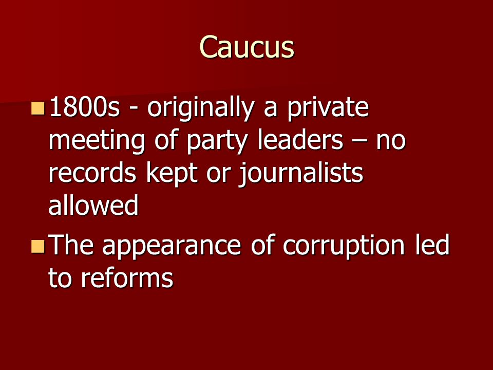 Caucus 1800s - originally a private meeting of party leaders – no records kept or journalists allowed.