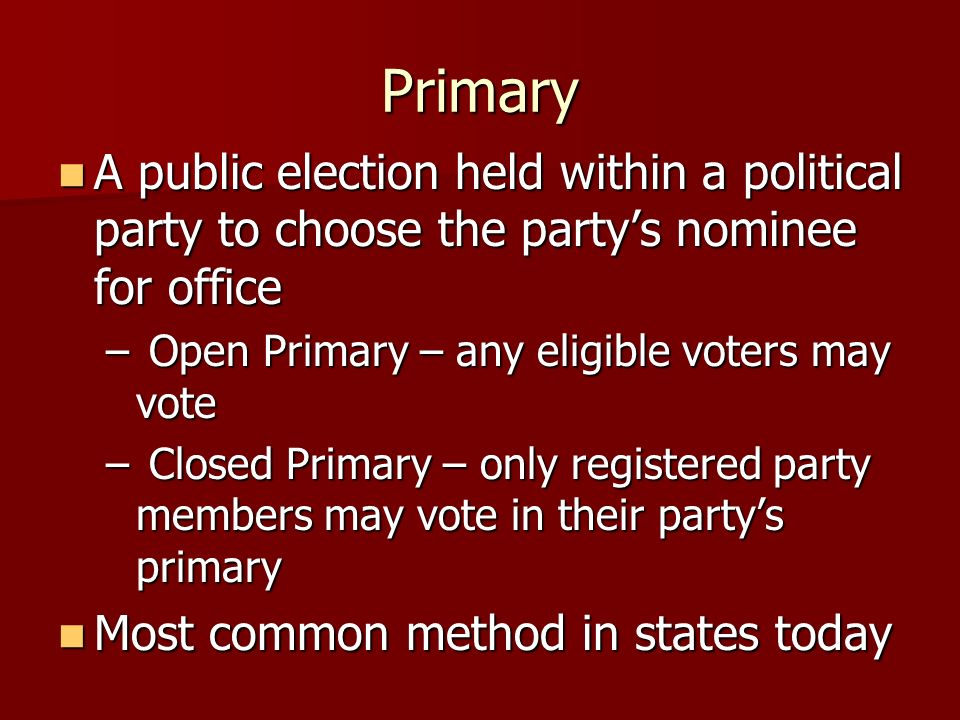 Primary A public election held within a political party to choose the party's nominee for office. Open Primary – any eligible voters may vote.