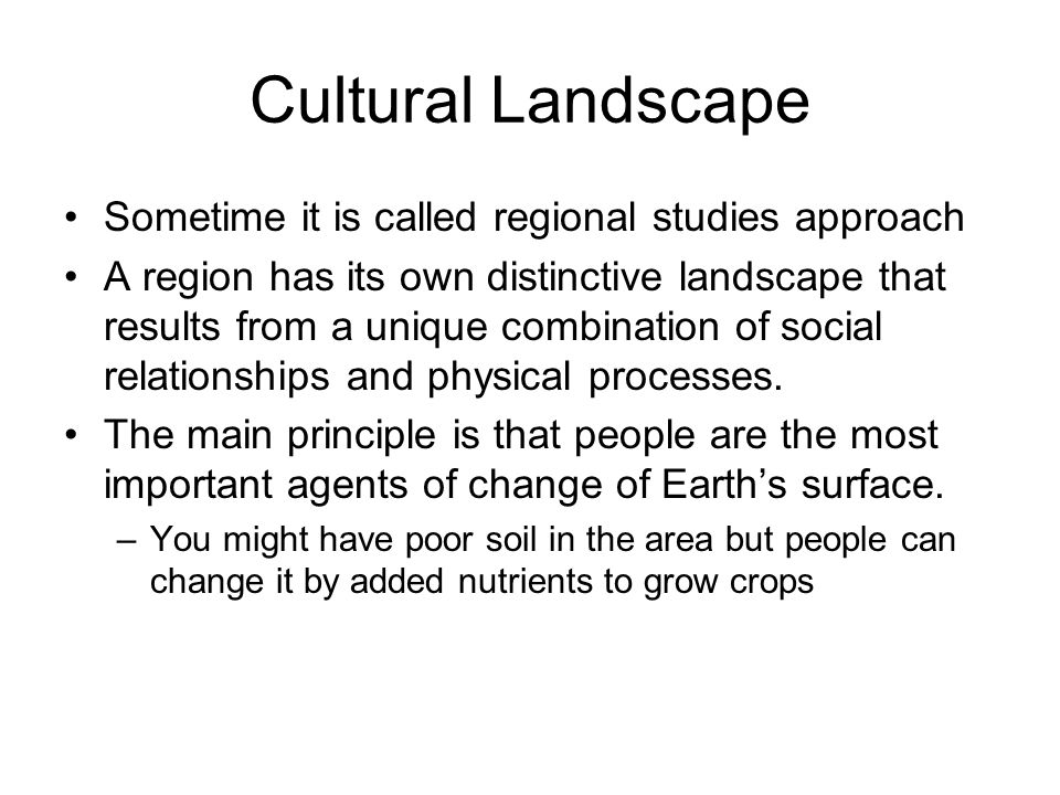 Cultural Landscape Sometime it is called regional studies approach