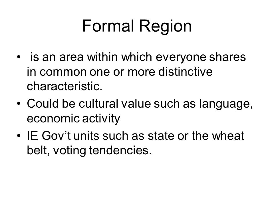 Formal Region is an area within which everyone shares in common one or more distinctive characteristic.