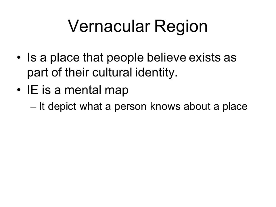 Vernacular Region Is a place that people believe exists as part of their cultural identity. IE is a mental map.
