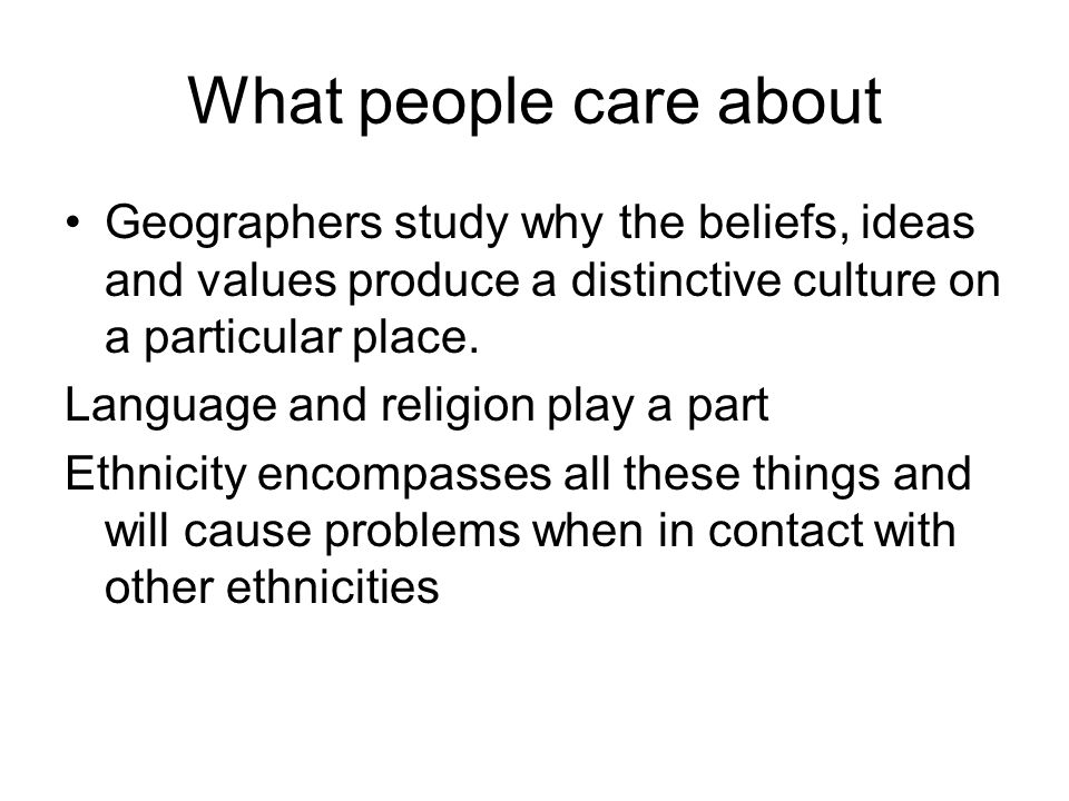 What people care about Geographers study why the beliefs, ideas and values produce a distinctive culture on a particular place.