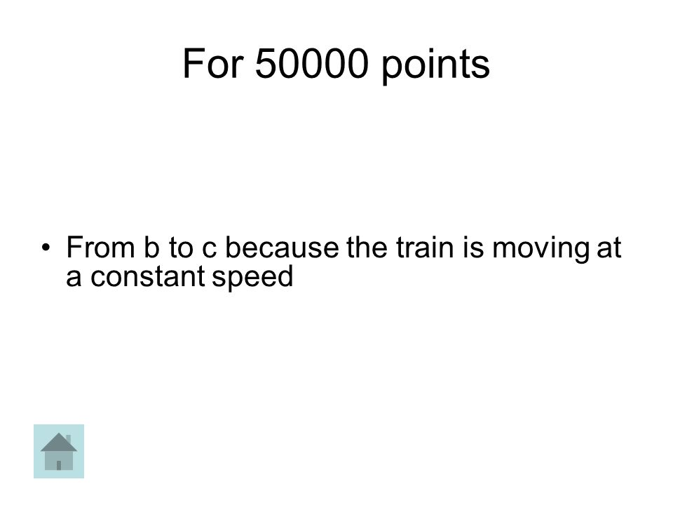 For 50000 points From b to c because the train is moving at a constant speed