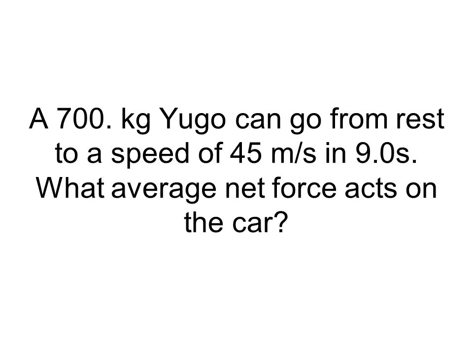 A 700. kg Yugo can go from rest to a speed of 45 m/s in 9. 0s