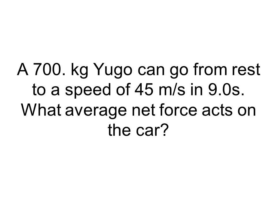 A 700. kg Yugo can go from rest to a speed of 45 m/s in 9. 0s