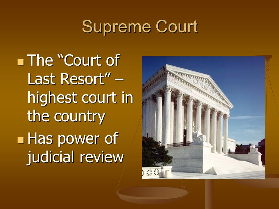 Supreme Court The Court of Last Resort – highest court in the country.