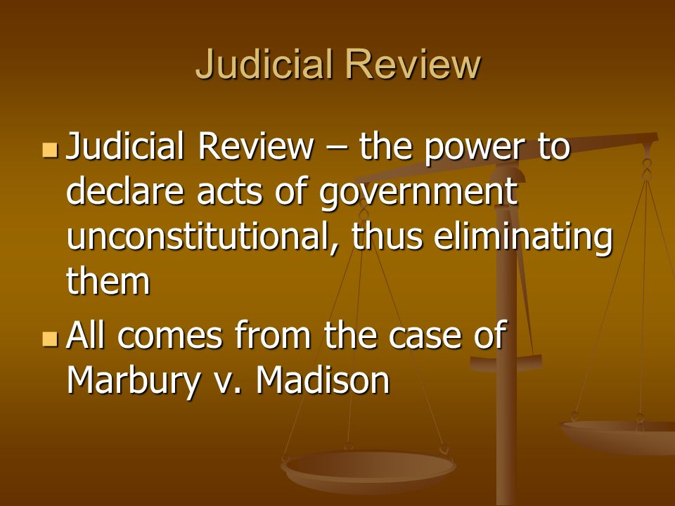 Judicial Review Judicial Review – the power to declare acts of government unconstitutional, thus eliminating them.