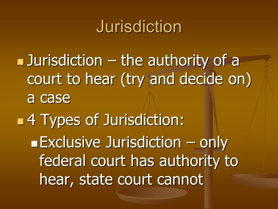 Jurisdiction Jurisdiction – the authority of a court to hear (try and decide on) a case. 4 Types of Jurisdiction: