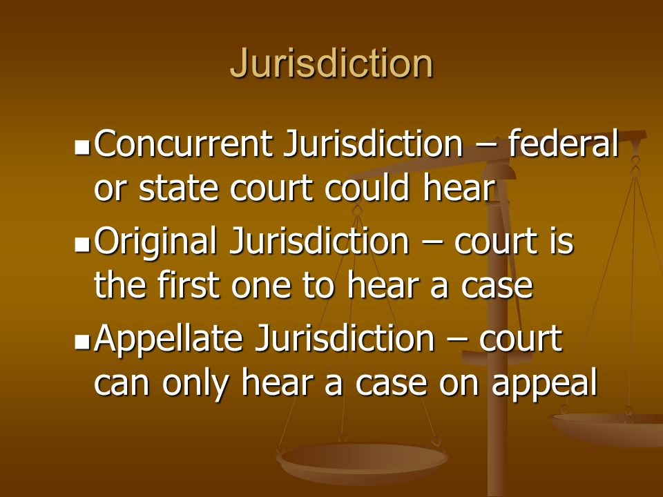 Jurisdiction Concurrent Jurisdiction – federal or state court could hear. Original Jurisdiction – court is the first one to hear a case.