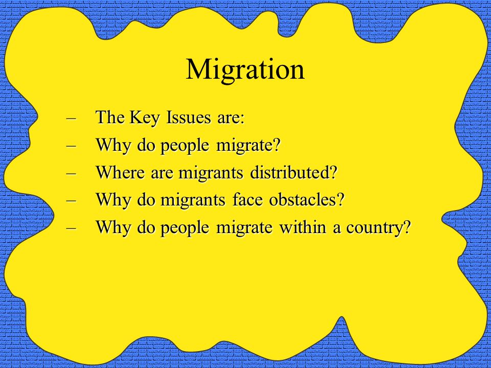Migration The Key Issues are: Why do people migrate