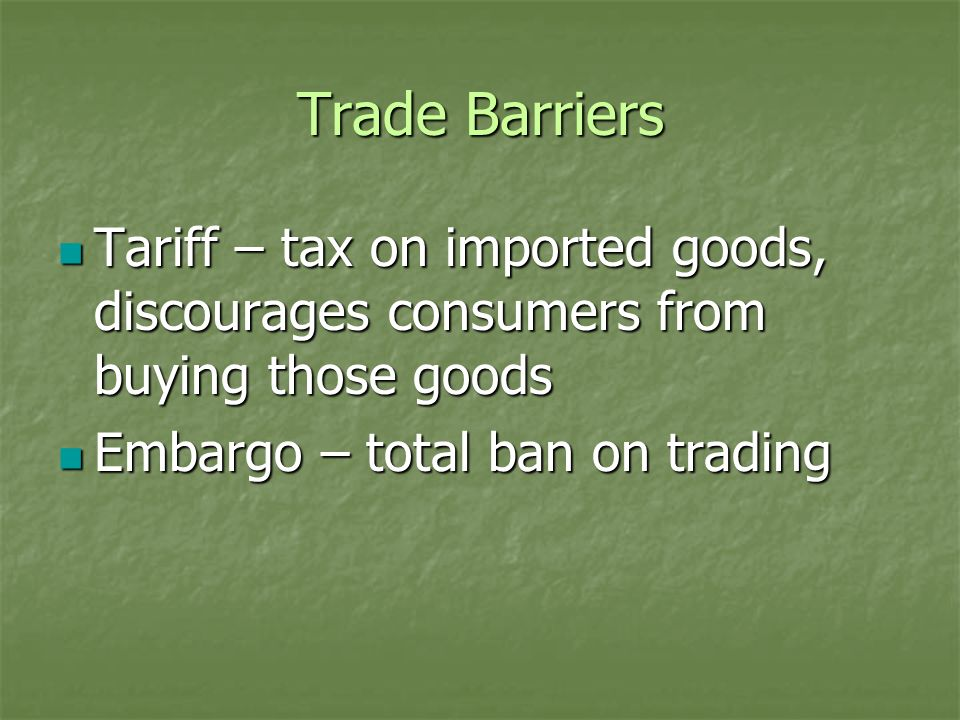 Trade Barriers Tariff – tax on imported goods, discourages consumers from buying those goods.