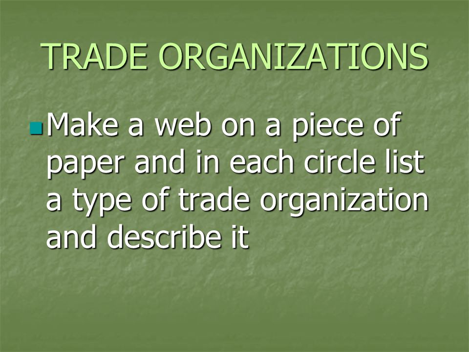 TRADE ORGANIZATIONS Make a web on a piece of paper and in each circle list a type of trade organization and describe it.