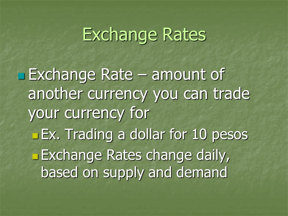 Exchange Rates Exchange Rate – amount of another currency you can trade your currency for. Ex. Trading a dollar for 10 pesos.