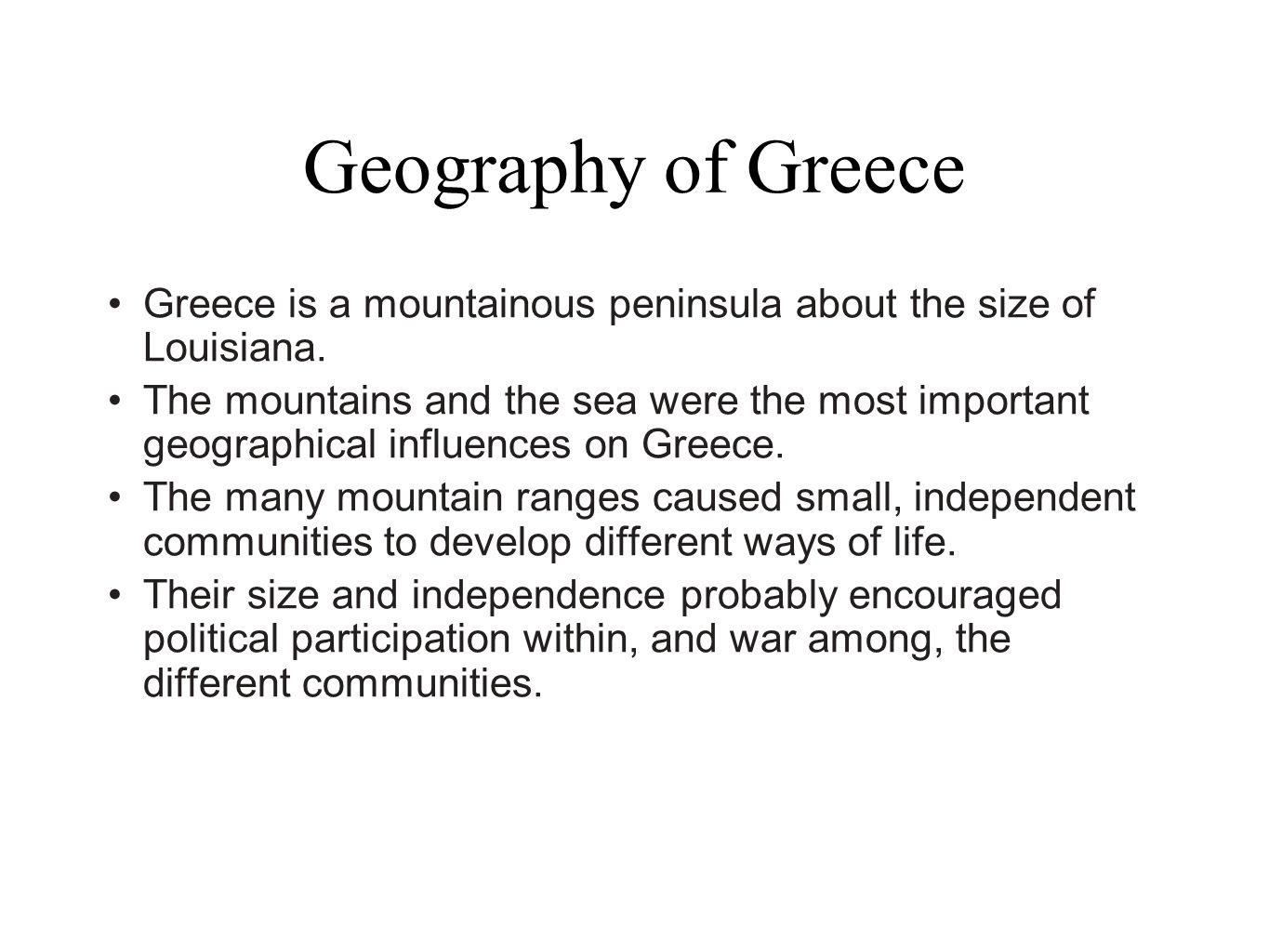 Geography of Greece Greece is a mountainous peninsula about the size of Louisiana.