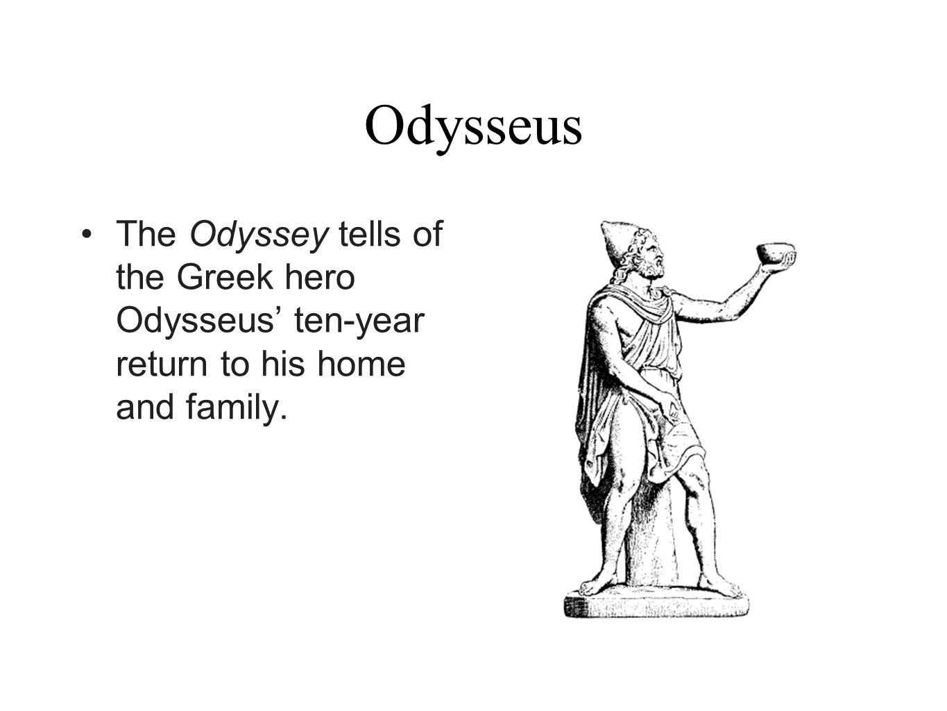 Odysseus The Odyssey tells of the Greek hero Odysseus' ten-year return to his home and family.