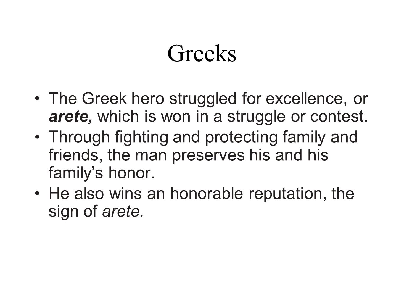 Greeks The Greek hero struggled for excellence, or arete, which is won in a struggle or contest.
