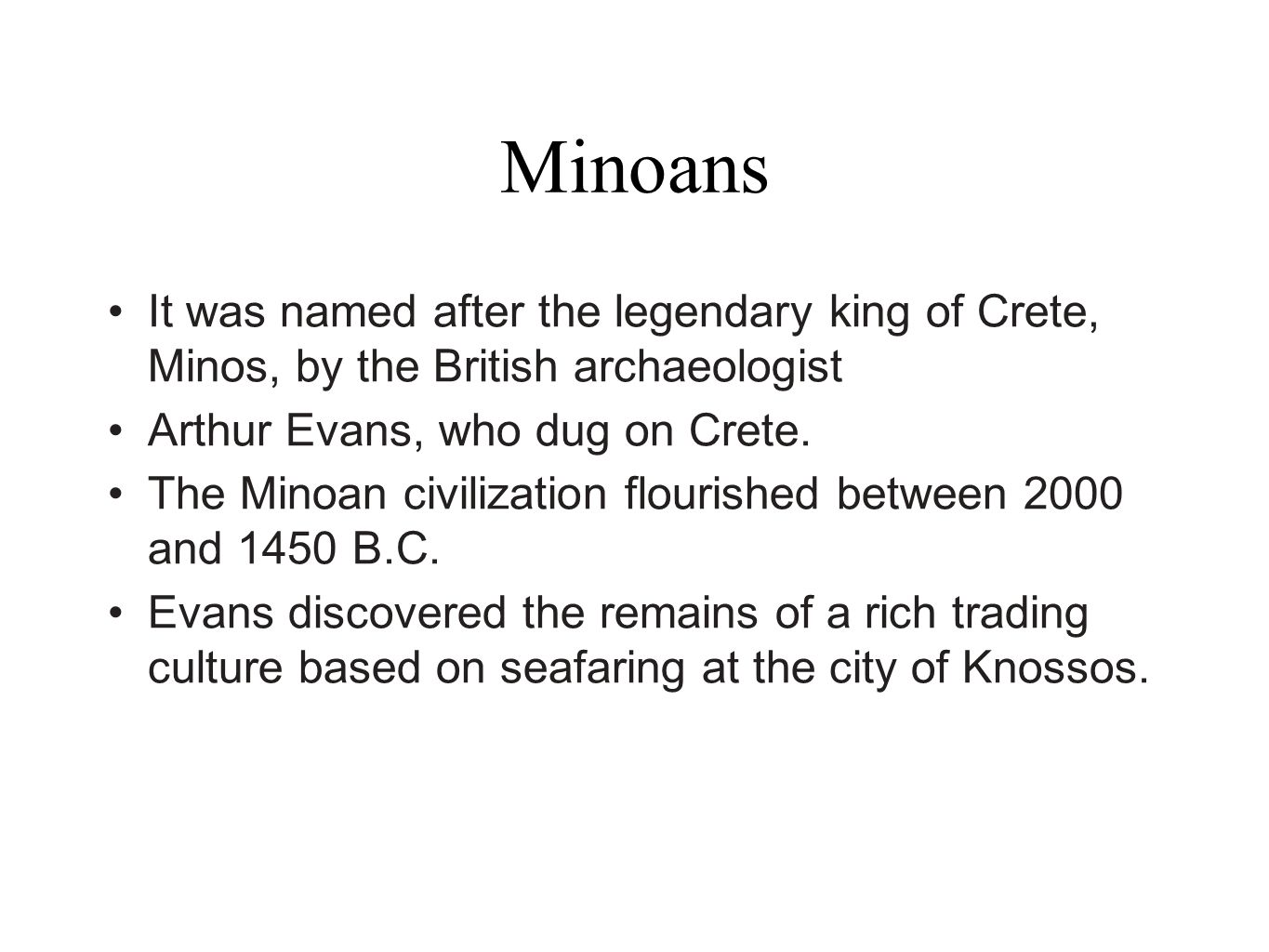 MinoansIt was named after the legendary king of Crete, Minos, by the British archaeologist. Arthur Evans, who dug on Crete.