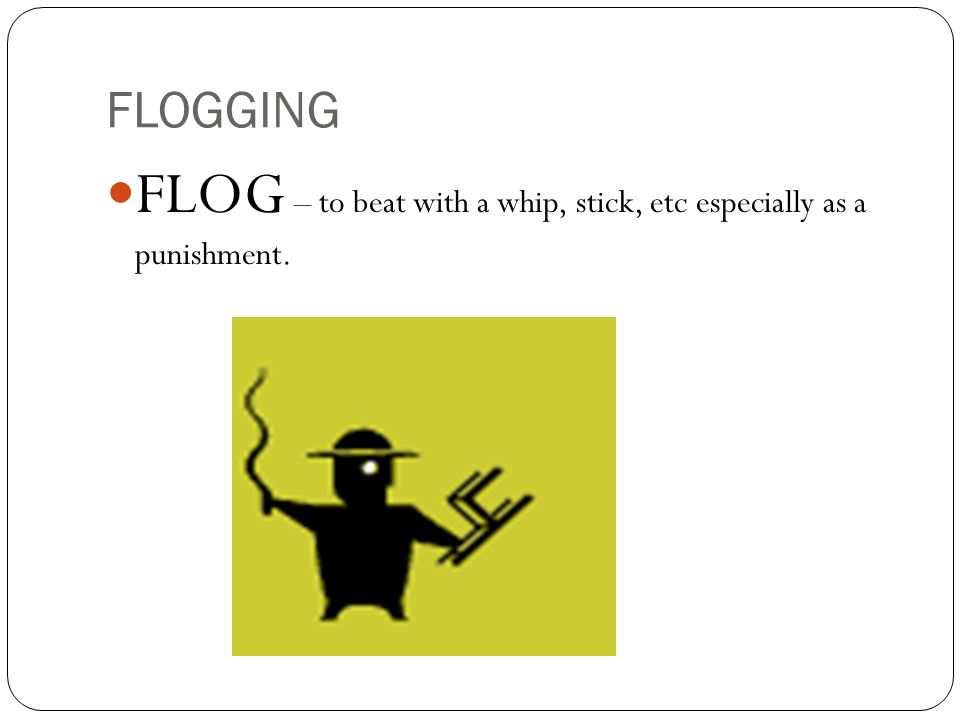 FLOG – to beat with a whip, stick, etc especially as a punishment.