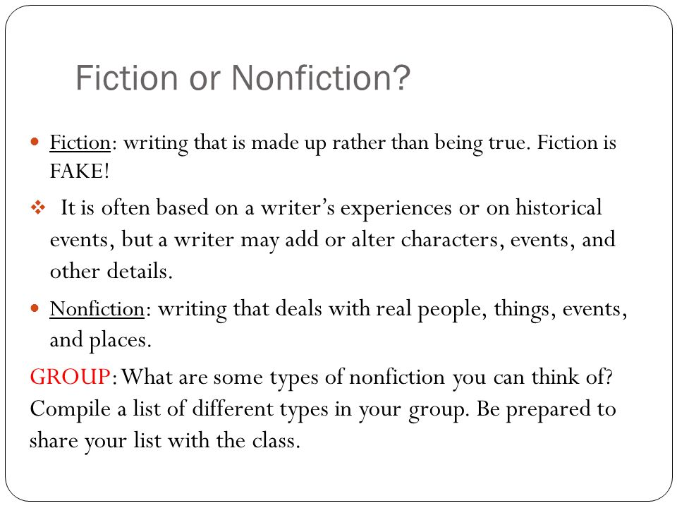 Fiction or Nonfiction Fiction: writing that is made up rather than being true. Fiction is FAKE!