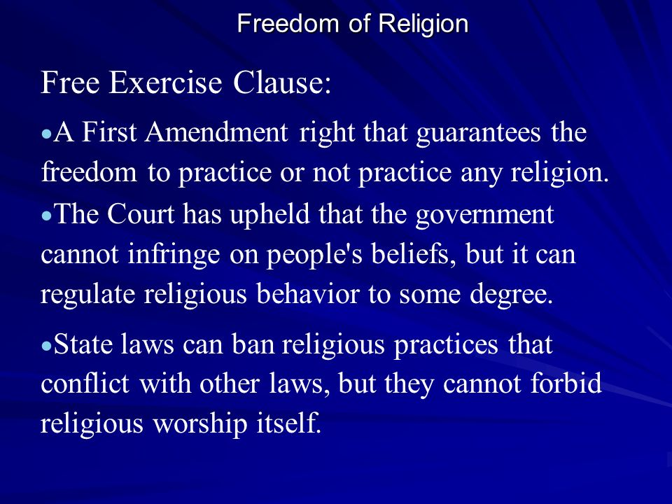 Freedom of Religion Free Exercise Clause: A First Amendment right that guarantees the freedom to practice or not practice any religion.