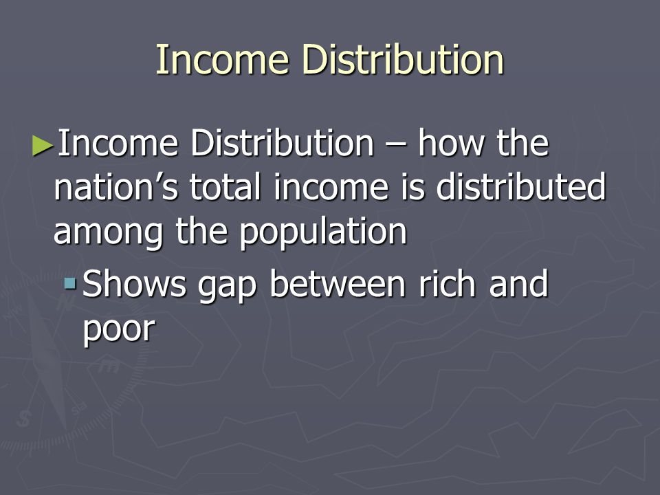 Income Distribution Income Distribution – how the nation's total income is distributed among the population.