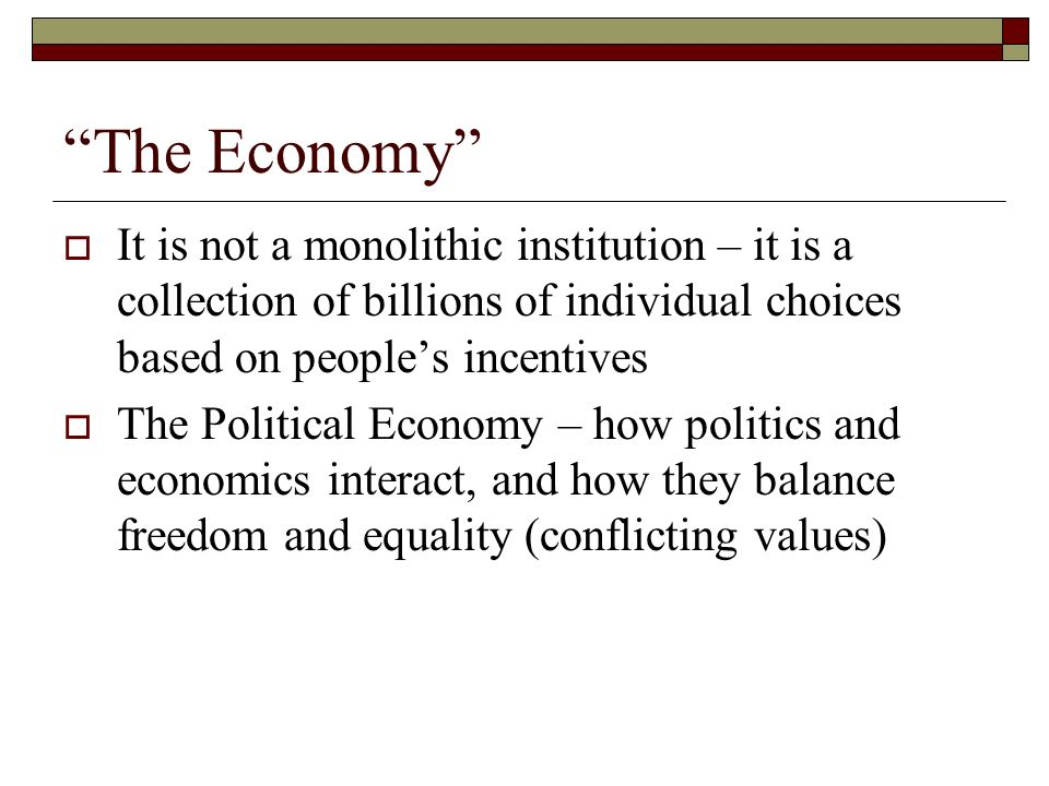 The Economy It is not a monolithic institution – it is a collection of billions of individual choices based on people's incentives.