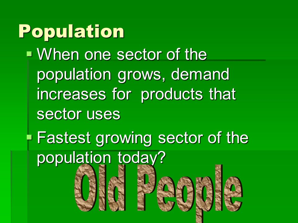 Population When one sector of the population grows, demand increases for products that sector uses.