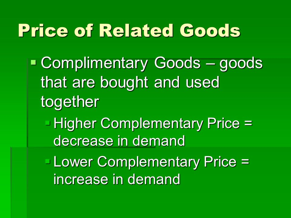 Price of Related Goods Complimentary Goods – goods that are bought and used together. Higher Complementary Price = decrease in demand.