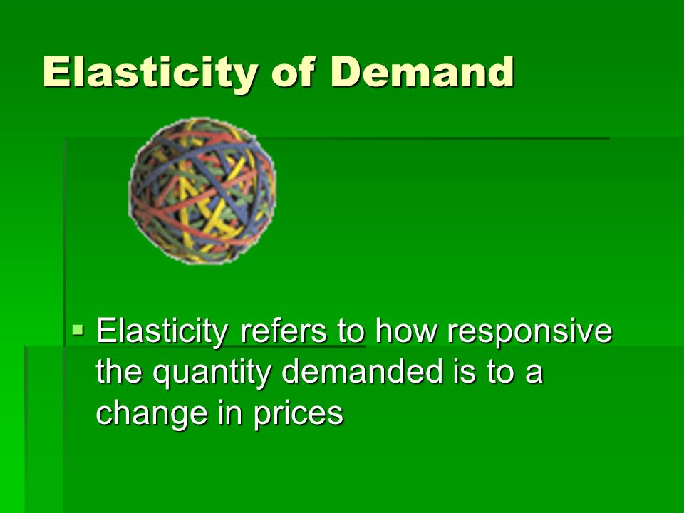Elasticity of Demand Elasticity refers to how responsive the quantity demanded is to a change in prices.