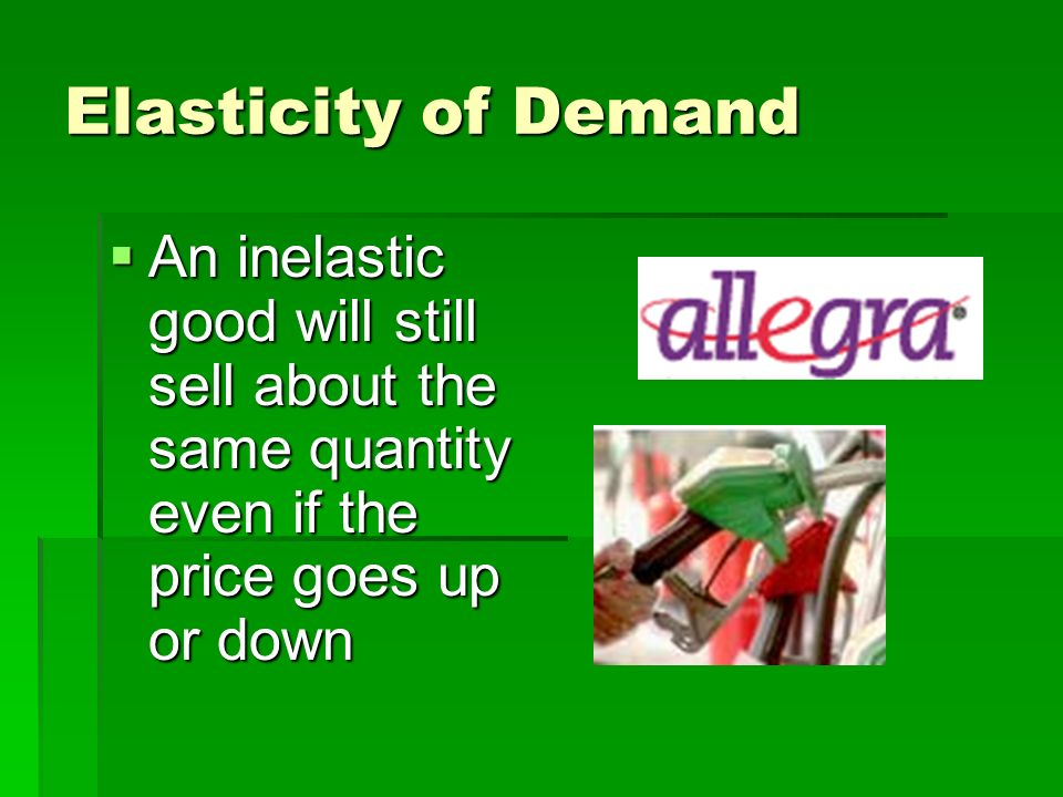 Elasticity of Demand An inelastic good will still sell about the same quantity even if the price goes up or down.