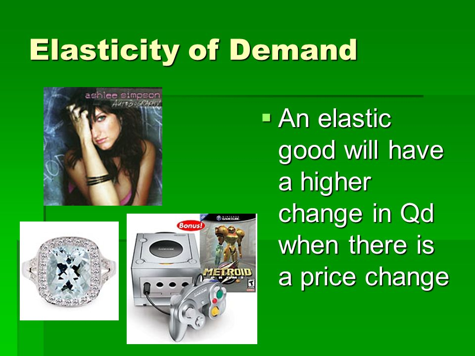 Elasticity of Demand An elastic good will have a higher change in Qd when there is a price change