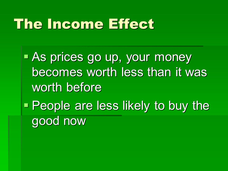 The Income Effect As prices go up, your money becomes worth less than it was worth before.