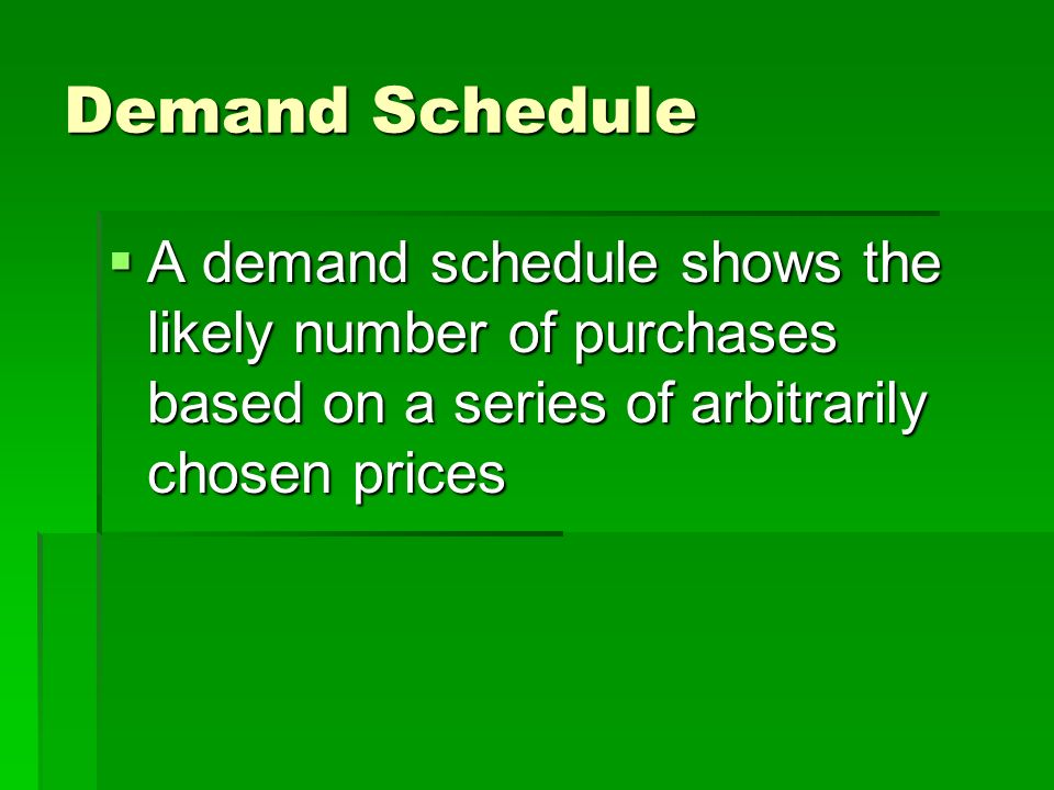 Demand Schedule A demand schedule shows the likely number of purchases based on a series of arbitrarily chosen prices.