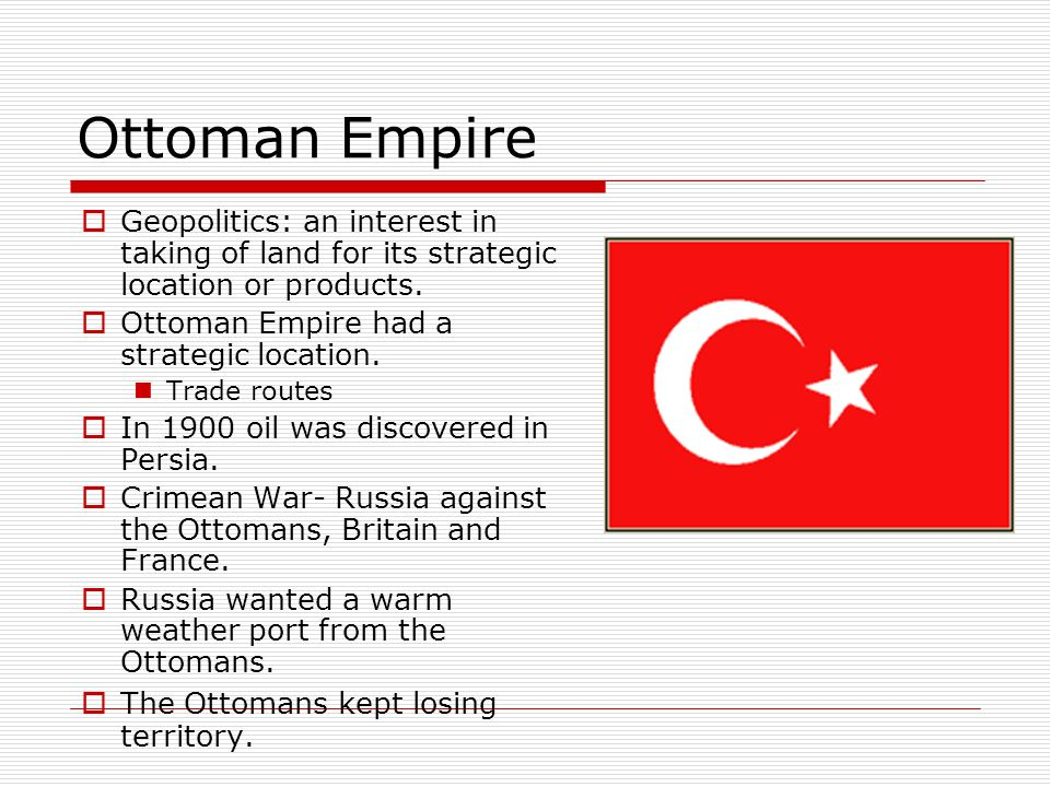 Ottoman Empire Geopolitics: an interest in taking of land for its strategic location or products. Ottoman Empire had a strategic location.