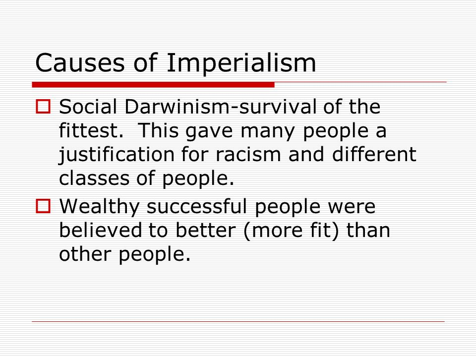 Causes of Imperialism Social Darwinism-survival of the fittest. This gave many people a justification for racism and different classes of people.