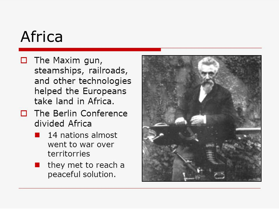 Africa The Maxim gun, steamships, railroads, and other technologies helped the Europeans take land in Africa.