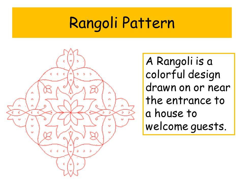 Rangoli Pattern A Rangoli is a colorful design drawn on or near the entrance to a house to welcome guests.