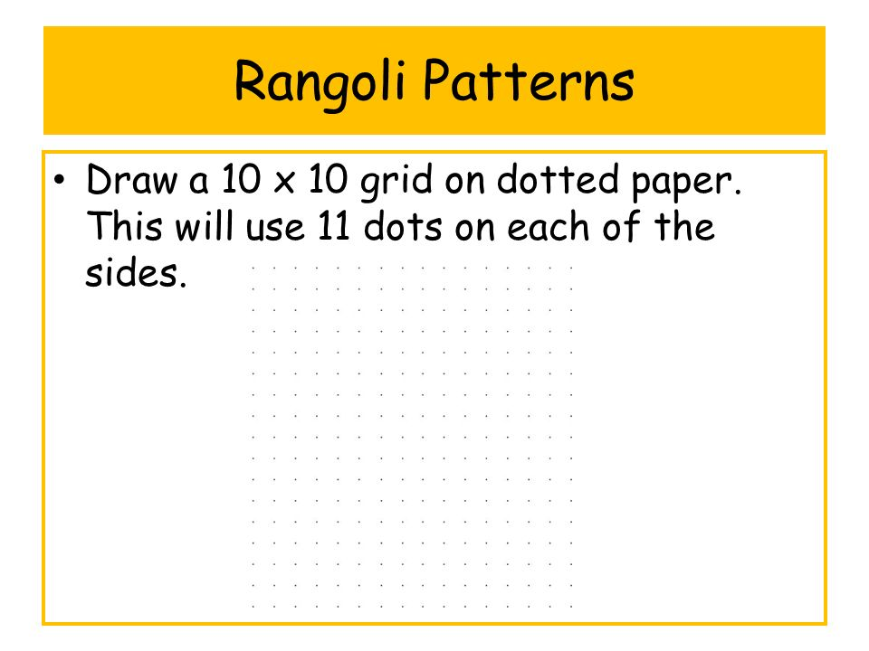 Rangoli Patterns Draw a 10 x 10 grid on dotted paper. This will use 11 dots on each of the sides.