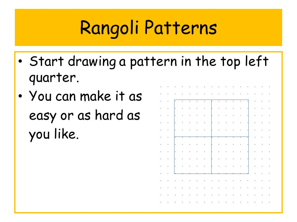 Rangoli Patterns Start drawing a pattern in the top left quarter.