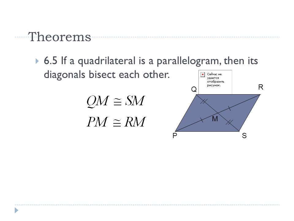 Theorems 6.5 If a quadrilateral is a parallelogram, then its diagonals bisect each other. R. Q. M.