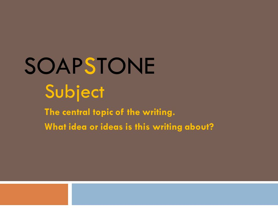 SOAPSTone Subject The central topic of the writing.