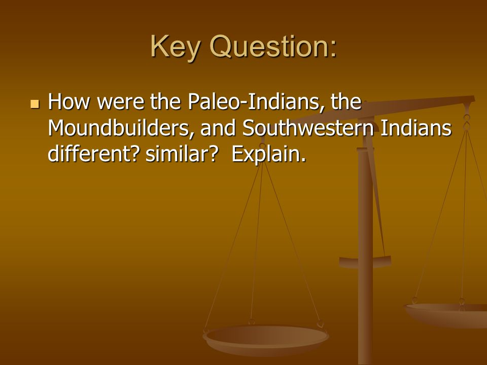 Key Question: How were the Paleo-Indians, the Moundbuilders, and Southwestern Indians different.