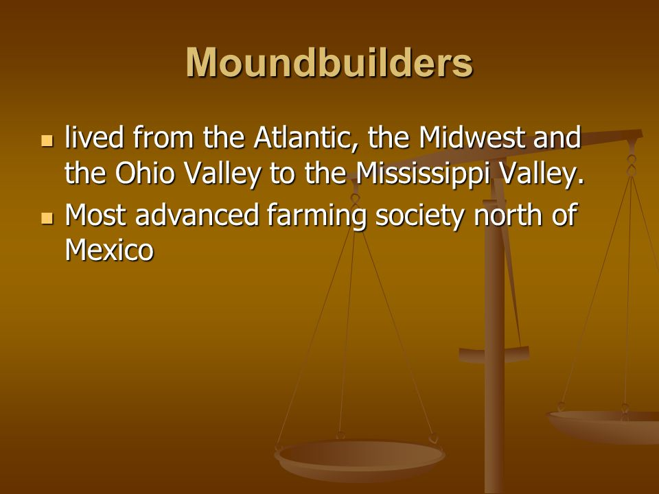 Moundbuilders lived from the Atlantic, the Midwest and the Ohio Valley to the Mississippi Valley.