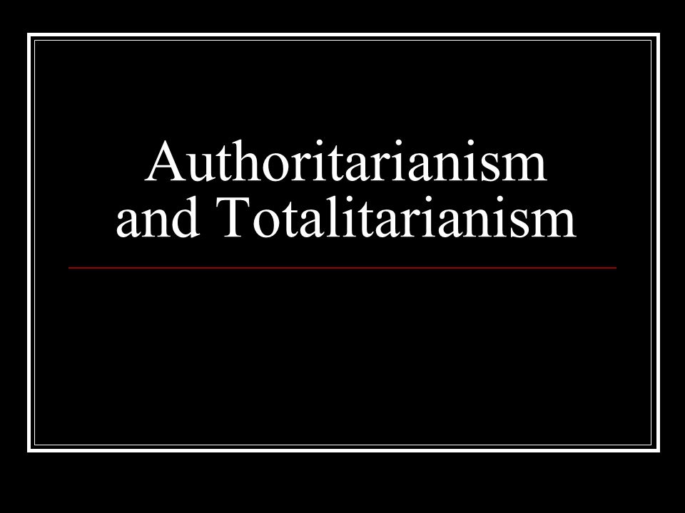 Authoritarianism and Totalitarianism