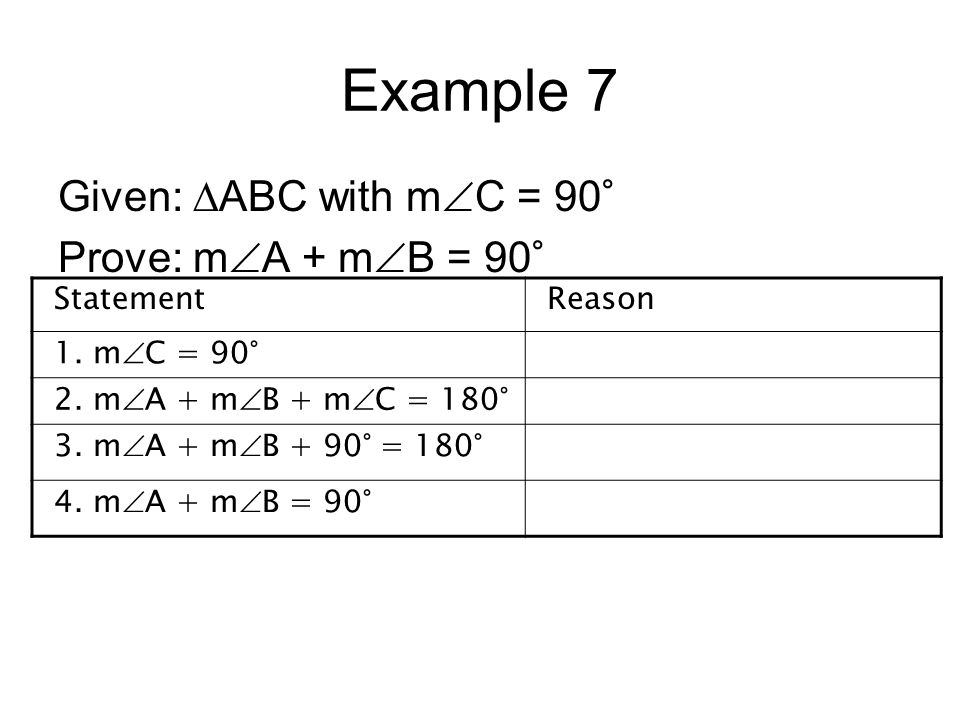 Example 7 Given: ∆ABC with mC = 90° Prove: mA + mB = 90° Statement