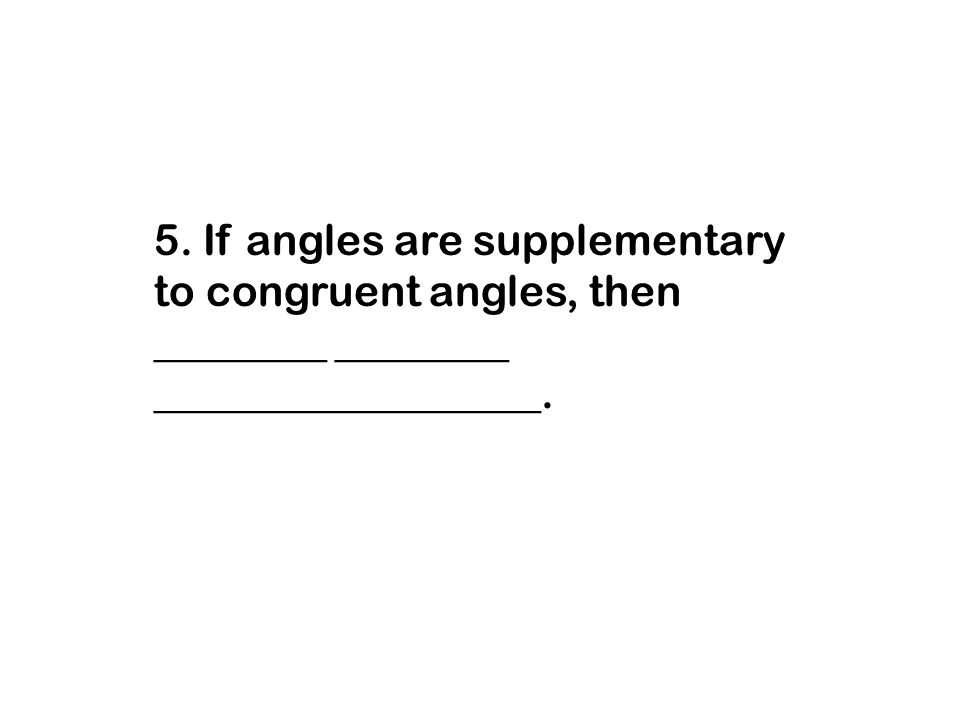5. If angles are supplementary to congruent angles, then ________ ________ __________________.