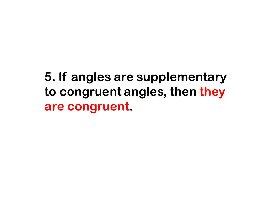 5. If angles are supplementary to congruent angles, then they are congruent.